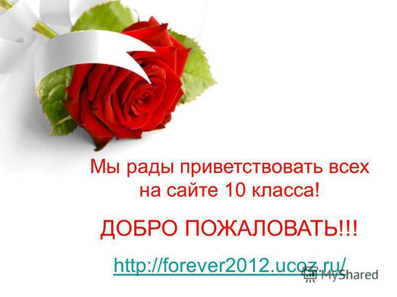Мы рады приветствовать всех на сайте 10 класса! ДОБРО ПОЖАЛОВАТЬ!!! http://forever2012.ucoz.ru/