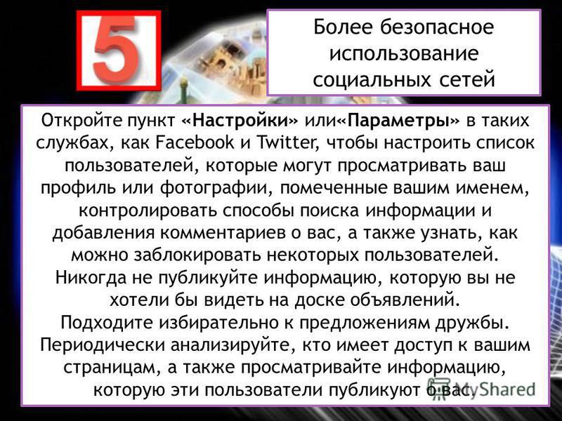 Откройте пункт «Настройки» или«Параметры» в таких службах, как Facebook и Twitter, чтобы настроить список пользователей, которые могут просматривать ваш профиль или фотографии, помеченные вашим именем, контролировать способы поиска информации и добав