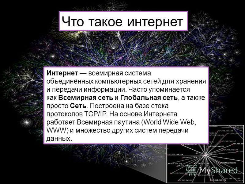 Интернет всемирная система объединённых компьютерных сетей для хранения и передачи информации. Часто упоминается как Всемирная сеть и Глобальная сеть, а также просто Сеть. Построена на базе стека протоколов TCP/IP. На основе Интернета работает Всемир