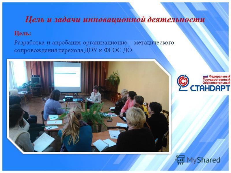 Цель: Разработка и апробация организационно - методического сопровождения перехода ДОУ к ФГОС ДО. Цель и задачи инновационной деятельности
