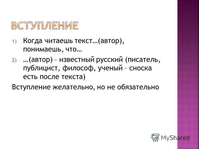 1) Когда читаешь текст…(автор), понимаешь, что… 2) …(автор) – известный русский (писатель, публицист, философ, ученый – сноска есть после текста) Вступление желательно, но не обязательно