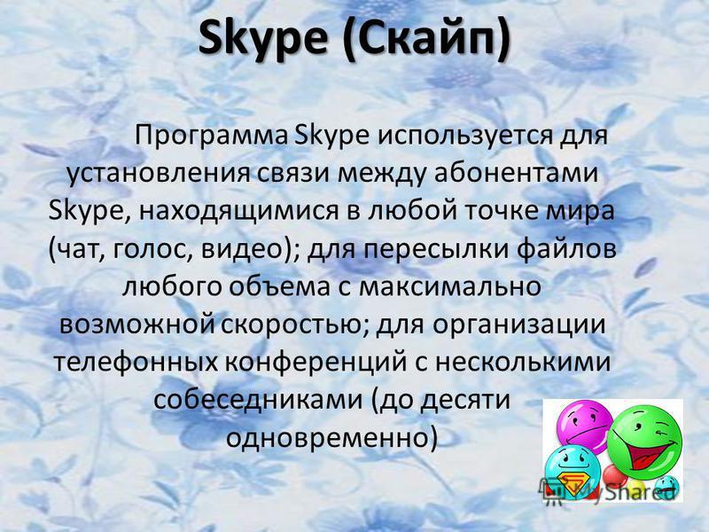 Skype (Скайп) Программа Skype используется для установления связи между абонентами Skype, находящимися в любой точке мира (чат, голос, видео); для пересылки файлов любого объема с максимально возможной скоростью; для организации телефонных конференци