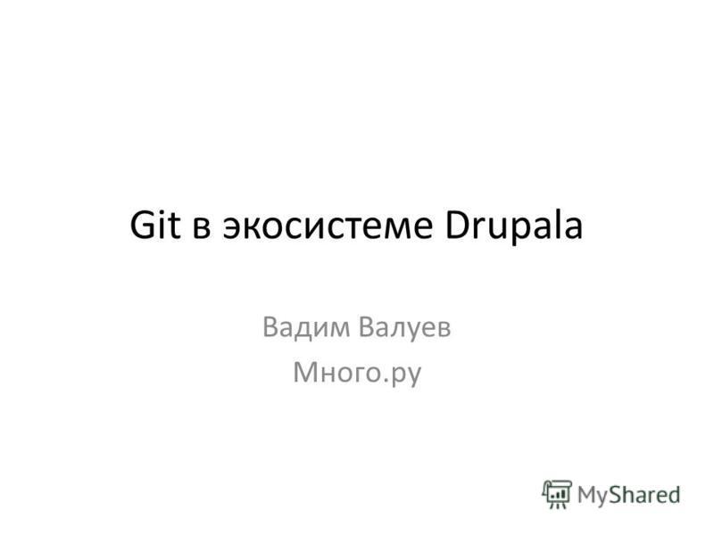 Git в экосистеме Drupalа Вадим Валуев Много.ру