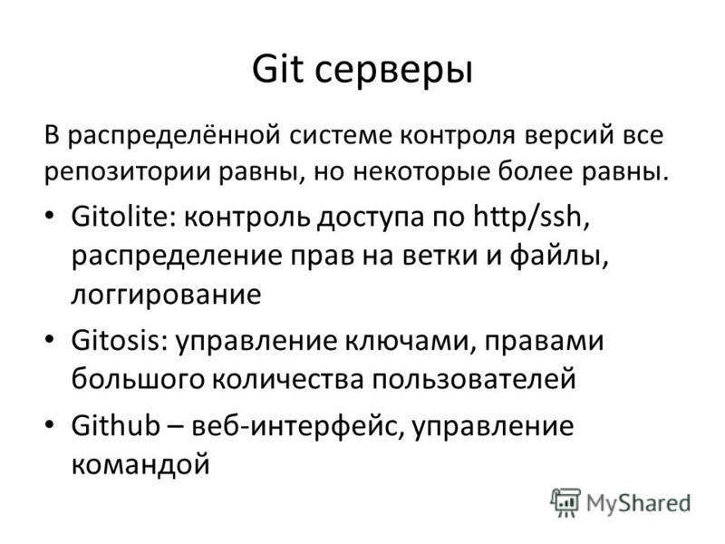 Git серверы В распределённой системе контроля версий все репозитории равны, но некоторые более равны. Gitolite: контроль доступа по http/ssh, распределение прав на ветки и файлы, логгирование Gitosis: управление ключами, правами большого количества п