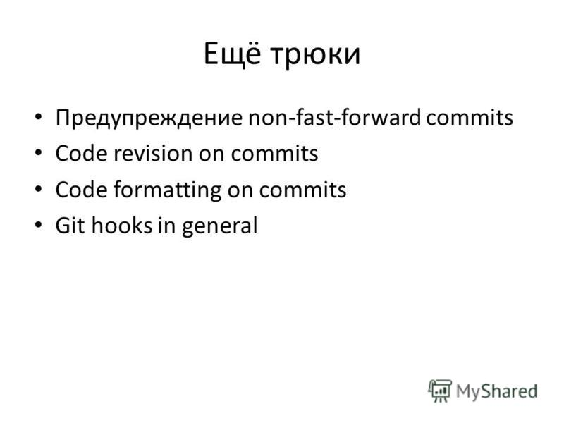 Ещё трюки Предупреждение non-fast-forward commits Code revision on commits Code formatting on commits Git hooks in general