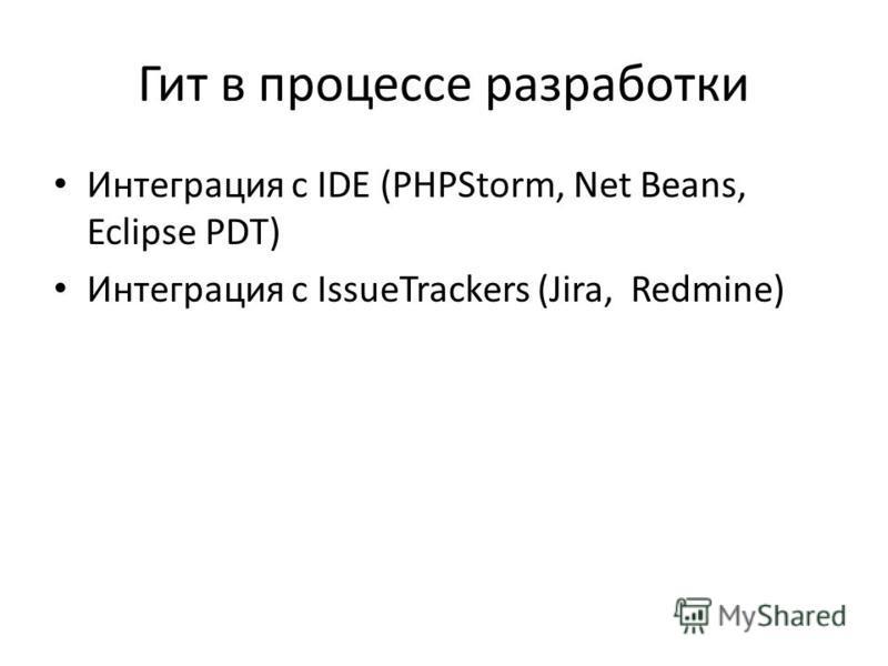 Гит в процессе разработки Интеграция с IDE (PHPStorm, Net Beans, Eclipse PDT) Интеграция с IssueTrackers (Jira, Redmine)