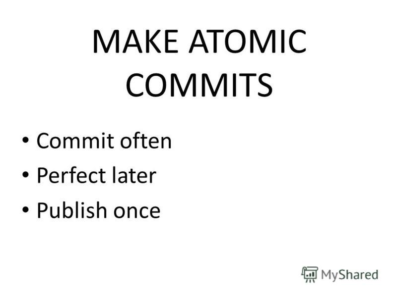 MAKE ATOMIC COMMITS Commit often Perfect later Publish once