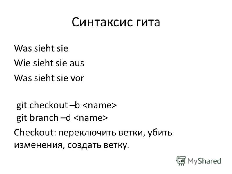 Синтаксис гита Was sieht sie Wie sieht sie aus Was sieht sie vor git checkout –b git branch –d Checkout: переключить ветки, убить изменения, создать ветку.