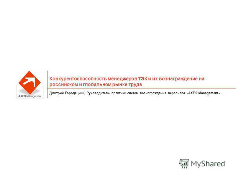 Конкурентоспособность менеджеров ТЭК и их вознаграждение на российском и глобальном рынке труда Дмитрий Городецкий, Руководитель практики систем вознаграждения персонала «AXES Management»