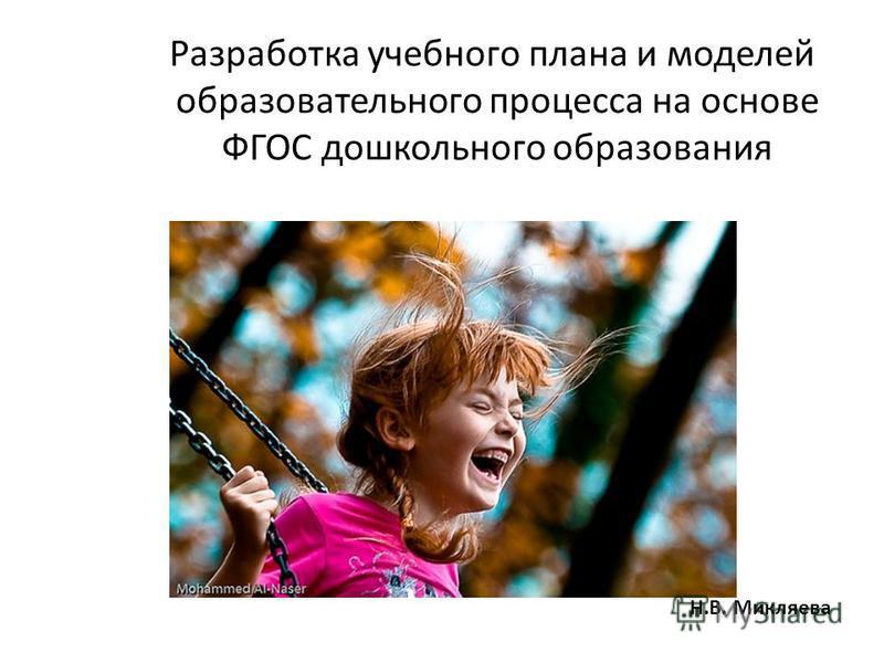 Разработка учебного плана и моделей образовательного процесса на основе ФГОС дошкольного образования Н.В. Микляева