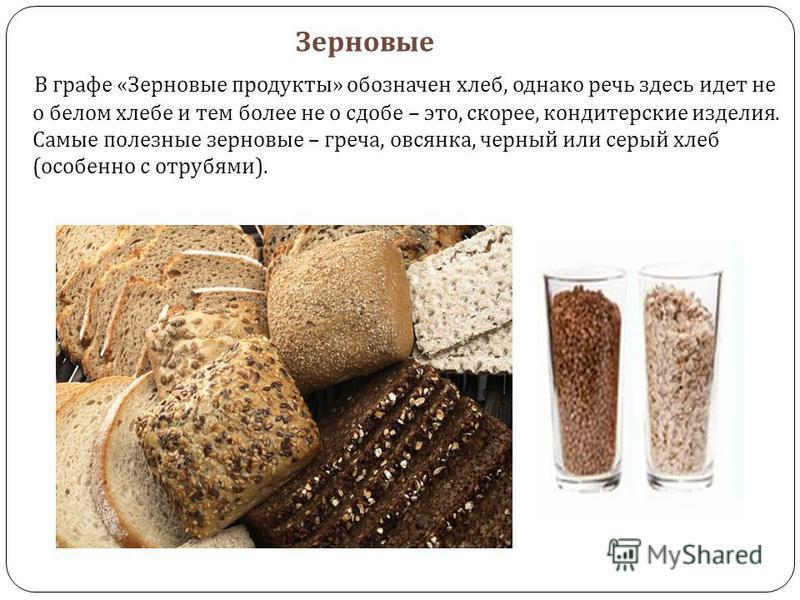 Зерновые В графе « Зерновые продукты » обозначен хлеб, однако речь здесь идет не о белом хлебе и тем более не о сдобе – это, скорее, кондитерские изделия. Самые полезные зерновые – греча, овсянка, черный или серый хлеб ( особенно с отрубями ).