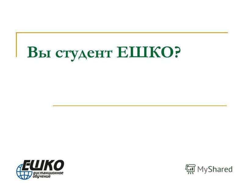 Вы студент ЕШКО?