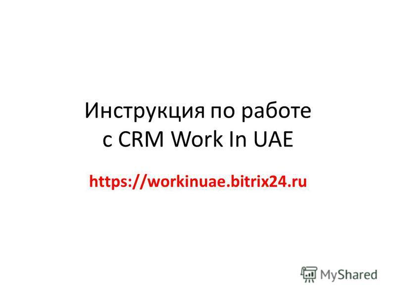 Инструкция по работе с CRM Work In UAE https://workinuae.bitrix24.ru