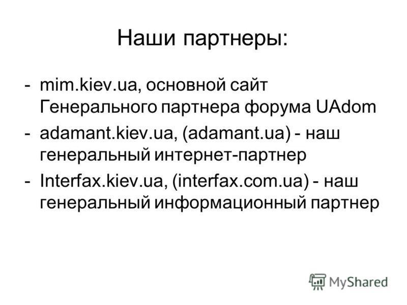 Наши партнеры: -mim.kiev.ua, основной сайт Генерального партнера форума UAdom -adamant.kiev.ua, (adamant.ua) - наш генеральный интернет-партнер -Interfax.kiev.ua, (interfax.com.ua) - наш генеральный информационный партнер