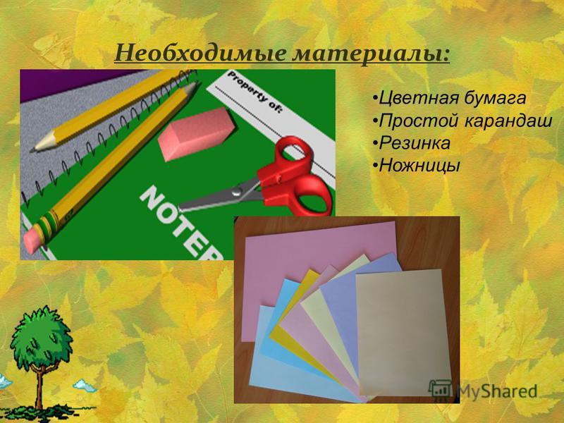 Необходимые материалы: Цветная бумага Простой карандаш Резинка Ножницы