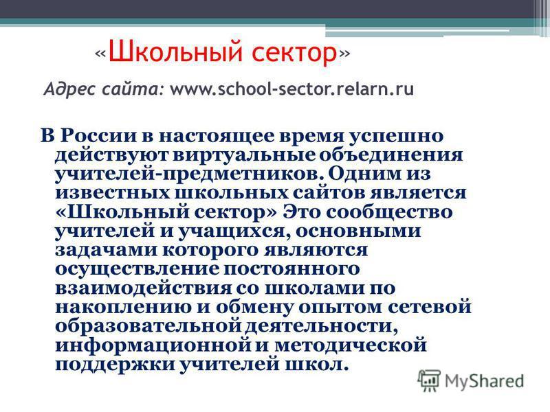 « Ш кольный сектор» Адрес сайта: www.school-sector.relarn.ru Адрес сайта: www.school-sect В России в настоящее время успешно действуют виртуальные объединения учителей-предметников. Одним из известных школьных сайтов является «Школьный сектор» Это со