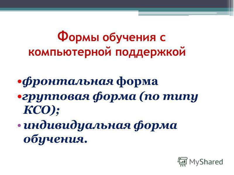 Ф ормы обучения с компьютерной поддержкой *Предполагают 3 фронтальная форма групповая форма (по типу КСО); индивидуальная форма обучения.