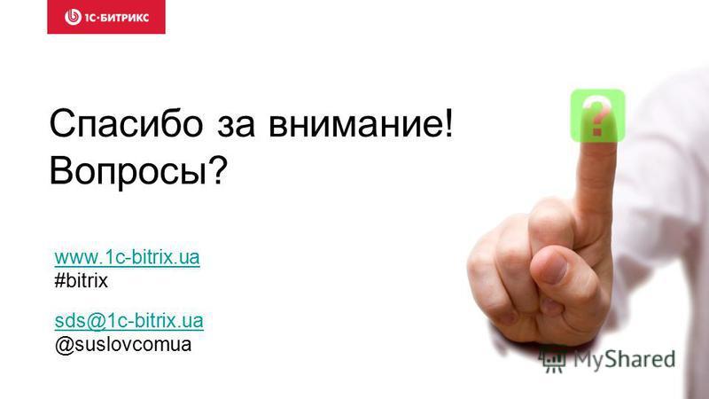 Спасибо за внимание! Вопросы? www.1c-bitrix.ua #bitrix sds@1c-bitrix.ua @suslovcomua
