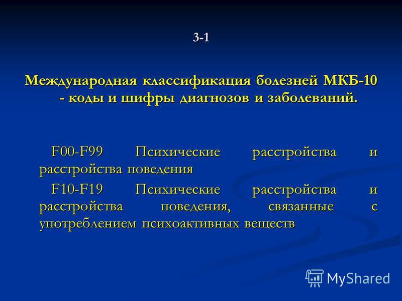 3-1 Международная классификация болезней МКБ-10 - коды и шифры диагнозов и заболеваний. F00-F99 Психические расстройства и расстройства поведения F00-F99 Психические расстройства и расстройства поведения F10-F19 Психические расстройства и расстройств