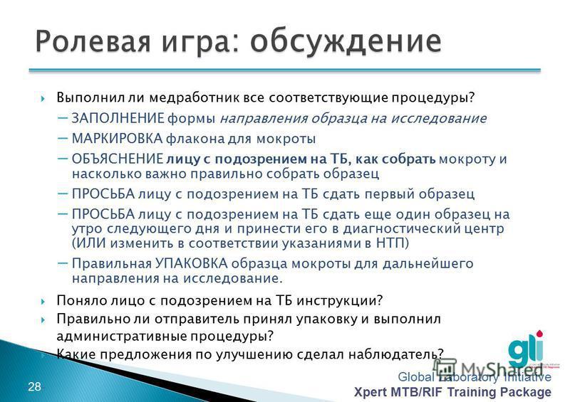 Global Laboratory Initiative Xpert MTB/RIF Training Package -27- Цель Практическая отработка навыков обучения лица с подозрением на ТБ важности правильного сбора образца мокроты и инструктажа о том, как собрать образец мокроты Практическая отработка
