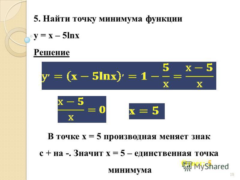 5. Найти точку минимума функции у = х – 5lnх 10 Ответ: 5 Решение В точке х = 5 производная меняет знак с + на -. Значит х = 5 – единственная точка минимума