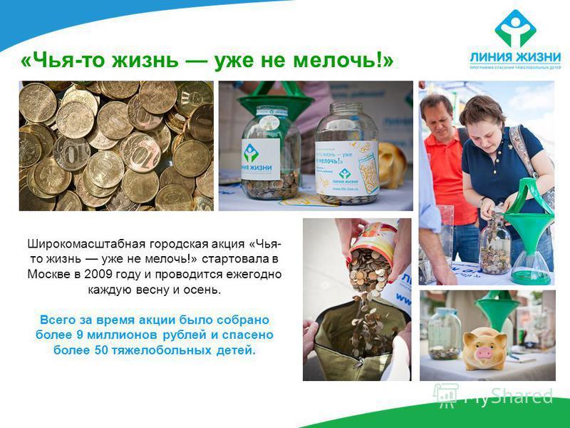 «Чья-то жизнь уже не мелочь!» Широкомасштабная городская акция «Чья- то жизнь уже не мелочь!» стартовала в Москве в 2009 году и проводится ежегодно каждую весну и осень. Всего за время акции было собрано более 9 миллионов рублей и спасено более 50 тя