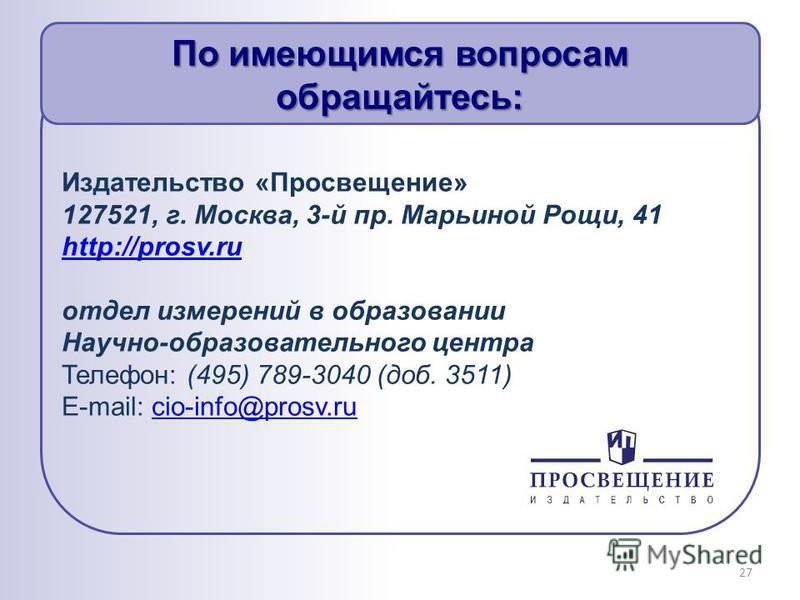 По имеющимся вопросам обращайтесь: Издательство «Просвещение» 127521, г. Москва, 3-й пр. Марьиной Рощи, 41 http://prosv.ru отдел измерений в образовании Научно-образовательного центра Телефон: (495) 789-3040 (доб. 3511) E-mail: cio-info@prosv.rucio-i