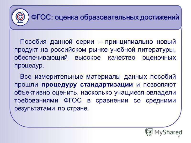 ФГОС: оценка образовательных достижений 6 Пособия данной серии – принципиально новый продукт на российском рынке учебной литературы, обеспечивающий высокое качество оценочных процедур. Все измерительные материалы данных пособий прошли процедуру станд