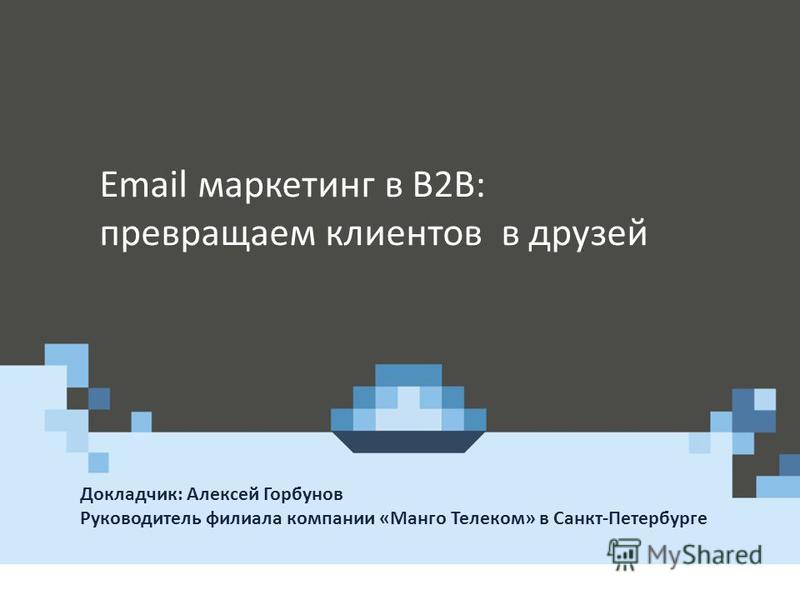 Докладчик: Алексей Горбунов Руководитель филиала компании «Манго Телеком» в Санкт-Петербурге Где и когда презентуется Email маркетинг в B2B: превращаем клиентов в друзей