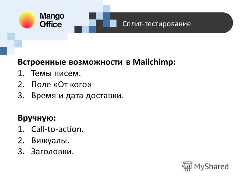 Сплит-тестирование Встроенные возможности в Mailchimp: 1. Темы писем. 2. Поле «От кого» 3. Время и дата доставки. Вручную: 1.Call-to-action. 2.Вижуалы. 3.Заголовки.