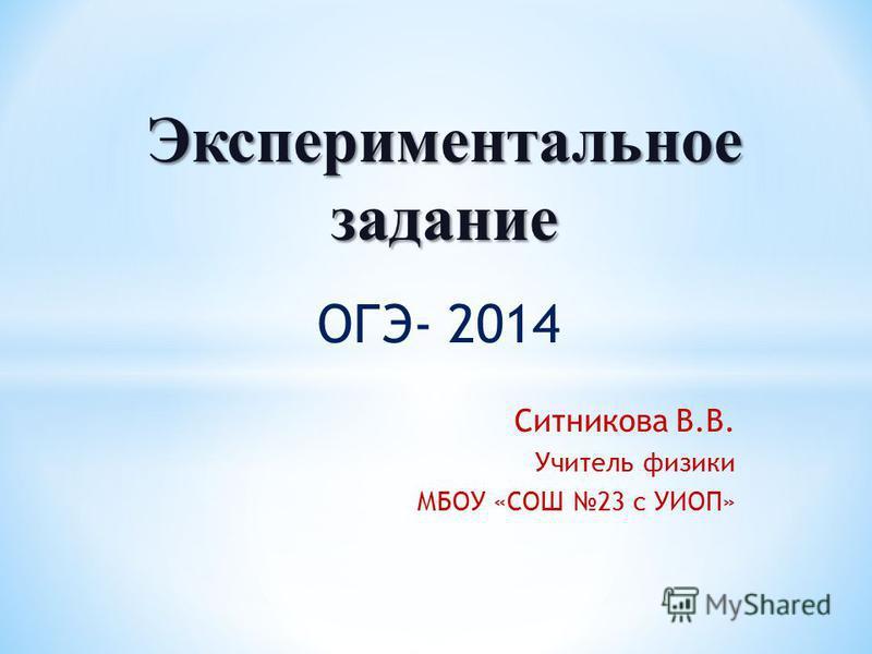 ОГЭ- 2014 Ситникова В.В. Учитель физики МБОУ «СОШ 23 с УИОП» Экспериментальное задание