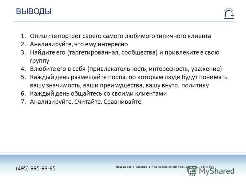 ВЫВОДЫ Наш адрес: г. Москва, 1-й Кожевнический пер., д.6, стр.1, офис 304 (495) 995-93-65 1. Опишите портрет своего самого любимого типичного клиента 2.Анализируйте, что ему интересно 3. Найдите его (таргетированная, сообщества) и привлеките в свою г