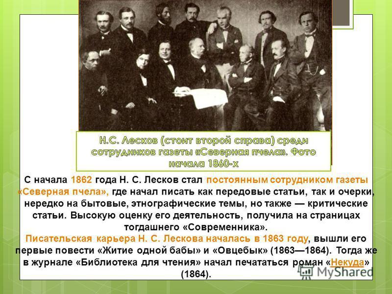 С начала 1862 года Н. С. Лесков стал постоянным сотрудником газеты «Северная пчела», где начал писать как передовые статьи, так и очерки, нередко на бытовые, этнографические темы, но также критические статьи. Высокую оценку его деятельность, получила
