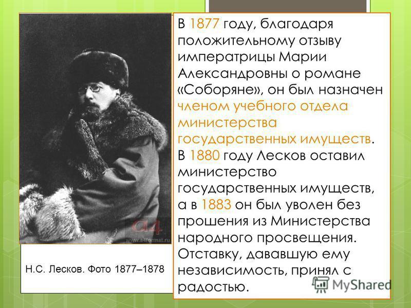 Н.С. Лесков. Фото 1877–1878 В 1877 году, благодаря положительному отзыву императрицы Марии Александровны о романе «Соборяне», он был назначен членом учебного отдела министерства государственных имуществ. В 1880 году Лесков оставил министерство госуда