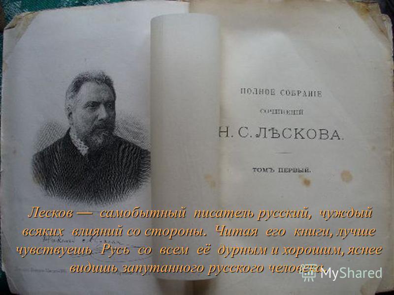 Лесков самобытный писатель русский, чуждый всяких влияний со стороны. Читая его книги, лучше чувствуешь Русь со всем её дурным и хорошим, яснее видишь запутанного русского человека.