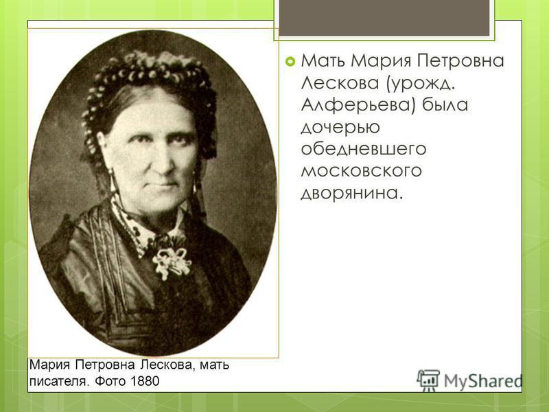 Мария Петровна Лескова, мать писателя. Фото 1880 Мать Мария Петровна Лескова (урожд. Алферьева) была дочерью обедневшего московского дворянина.