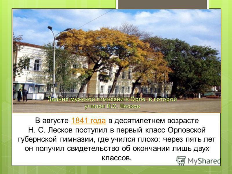 В августе 1841 года в десятилетнем возрасте Н. С. Лесков поступил в первый класс Орловской губернской гимназии, где учился плохо: через пять лет он получил свидетельство об окончании лишь двух классов.1841 года