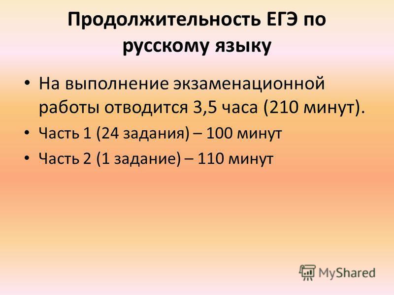 Продолжительность ЕГЭ по русскому языку На выполнение экзаменационной работы отводится 3,5 часа (210 минут). Часть 1 (24 задания) – 100 минут Часть 2 (1 задание) – 110 минут