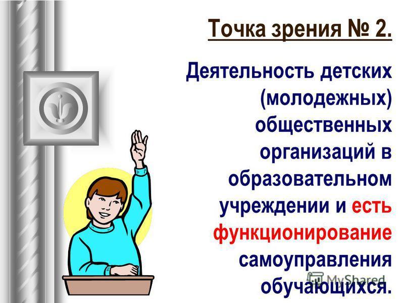 Точка зрения 2. Деятельность детских (молодежных) общественных организаций в образовательном учреждении и есть функционирование самоуправления обучающихся.