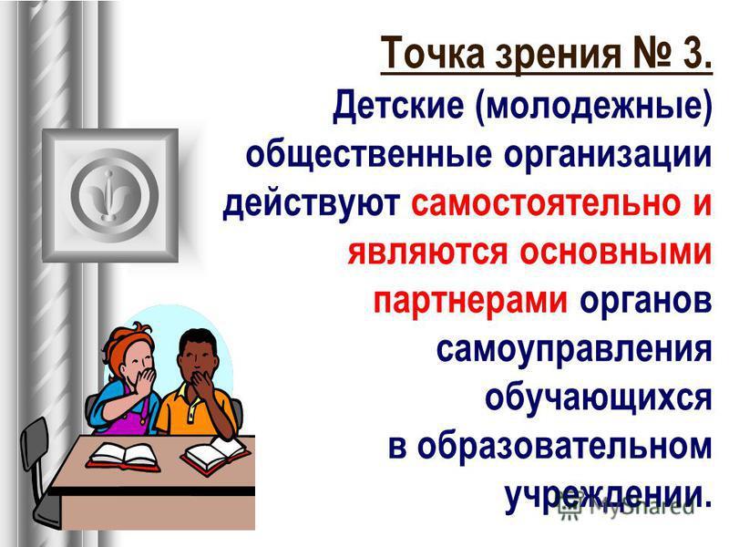 Точка зрения 3. Детские (молодежные) общественные организации действуют самостоятельно и являются основными партнерами органов самоуправления обучающихся в образовательном учреждении.