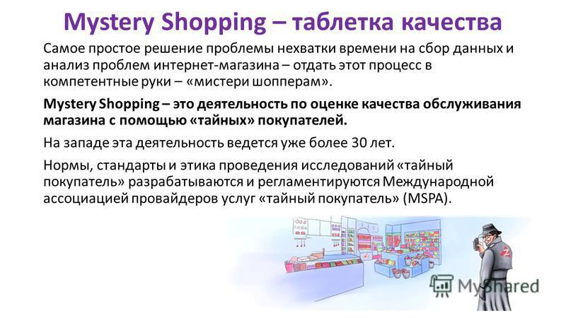 Mystery Shopping – таблетка качества Самое простое решение проблемы нехватки времени на сбор данных и анализ проблем интернет-магазина – отдать этот процесс в компетентные руки – «мистер и шоппером». Mystery Shopping – это деятельность по оценке каче