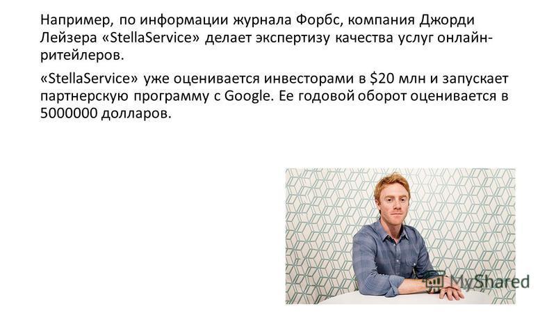 Например, по информации журнала Форбс, компания Джорди Лейзера «StellaService» делает экспертизу качества услуг онлайн- ритейлеров. «StellaService» уже оценивается инвесторами в $20 млн и запускает партнерскую программу с Google. Ее годовой оборот оц