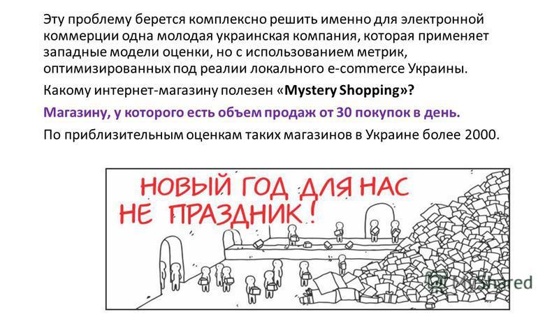 Эту проблему берется комплексно решить именно для электронной коммерции одна молодая украинская компания, которая применяет западные модели оценки, но с использованием метрик, оптимизированных под реалии локального e-commerce Украины. Какому интернет