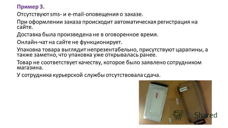 Пример 3. Отсутствуют sms- и e-mail-оповещения о заказе. При оформлении заказа происходит автоматическая регистрация на сайте. Доставка была произведена не в оговоренное время. Онлайн-чат на сайте не функционирует. Упаковка товара выглядит непрезента