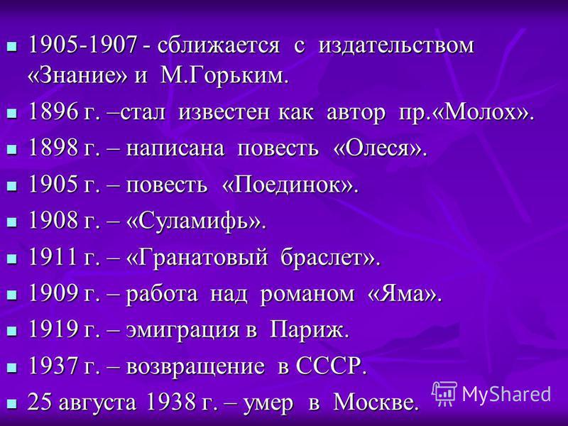 1905-1907 - сближается с издательством «Знание» и М.Горьким. 1905-1907 - сближается с издательством «Знание» и М.Горьким. 1896 г. –стал известен как автор пр.«Молох». 1896 г. –стал известен как автор пр.«Молох». 1898 г. – написана повесть «Олеся». 18