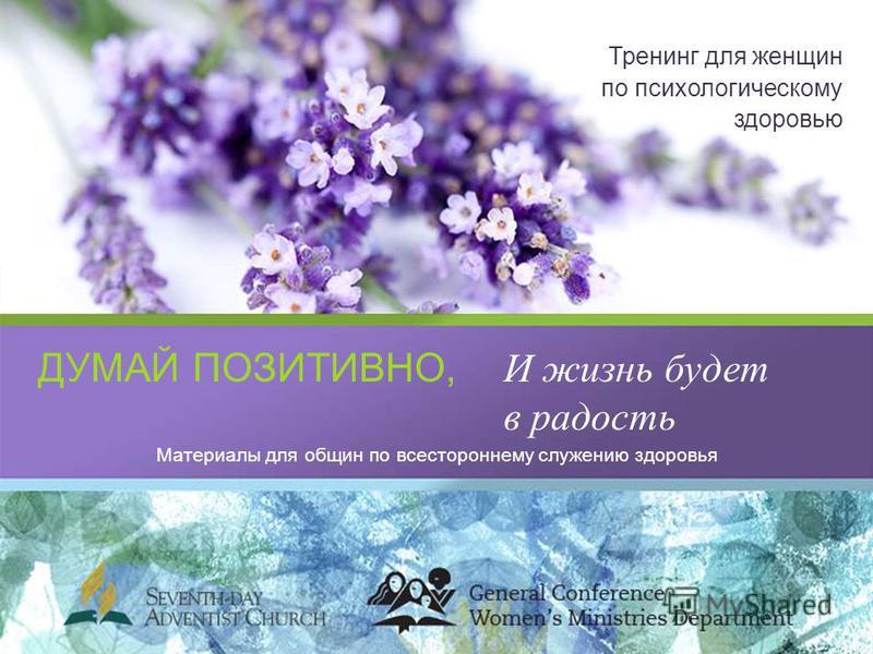 ДУМАЙ ПОЗИТИВНО,И жизнь будет в радость Тренинг для женщин по психологическому здоровью Материалы для общин по всестороннему служению здоровья