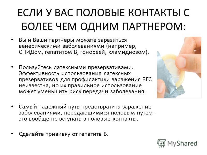 ЕСЛИ У ВАС ПОЛОВЫЕ КОНТАКТЫ С БОЛЕЕ ЧЕМ ОДНИМ ПАРТНЕРОМ: Вы и Ваши партнеры можете заразиться венерическими заболеваниями (например, СПИДом, гепатитом В, гонореей, хламидиозом). Пользуйтесь латексными презервативами. Эффективность использования латек