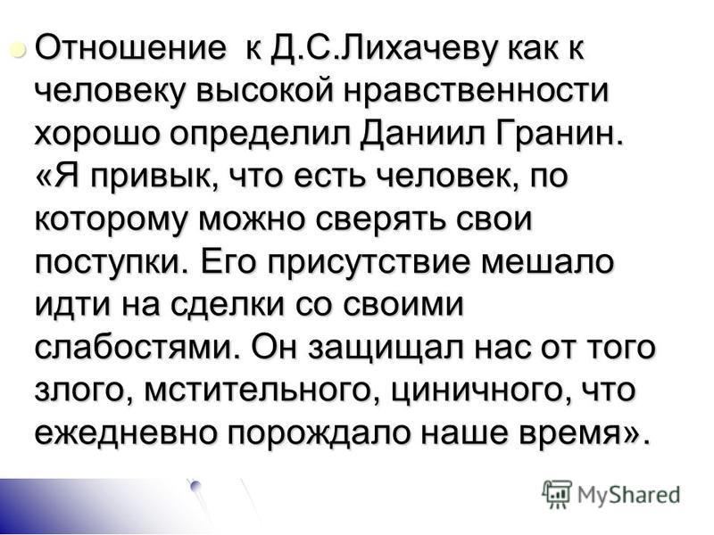 Отношение к Д.С.Лихачеву как к человеку высокой нравственности хорошо определил Даниил Гранин. «Я привык, что есть человек, по которому можно сверять свои поступки. Его присутствие мешало идти на сделки со своими слабостями. Он защищал нас от того зл