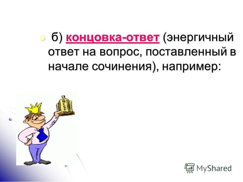 б) концовка-ответ (энергичный ответ на вопрос, поставленный в начале сочинения), например: б) концовка-ответ (энергичный ответ на вопрос, поставленный в начале сочинения), например: