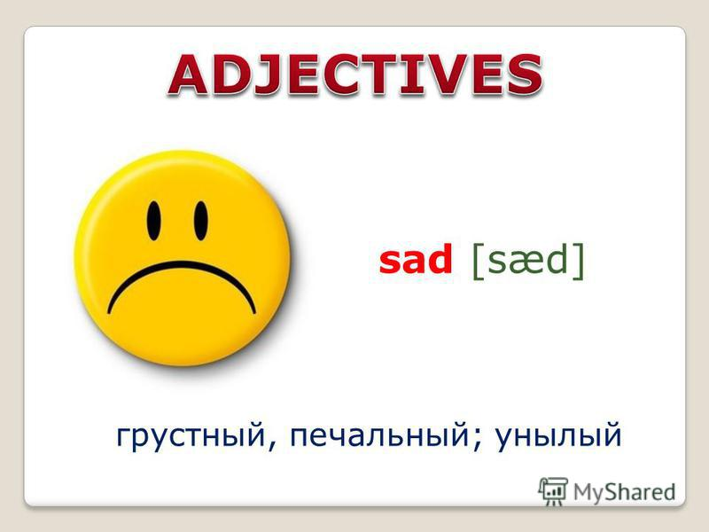sad [sæd] грустный, печальный; унылый